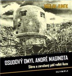 Osudový omyl André Maginota. Sláva a zaručený pád velké iluze - Václav Junek