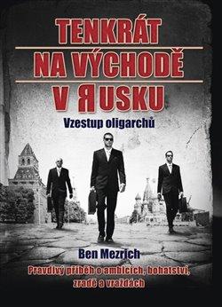 Tenkrát na východě v Rusku. Vzestup oligarchů - Ben Mezrich