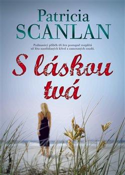 S láskou tvá. Podmanivý příběh tří žen postupně rozplétá síť léta nastřádaných křivd a zamotaných osudů - Patricia Scanlan