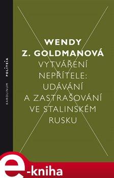 Vytváření nepřítele. Udávání a zastrašování ve stalinském Rusku - Wendy Z. Goldman e-kniha