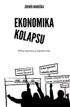 Ekonomika kolapsu. Příčiny terorismu a migrační krize - Zdeněk Maruška