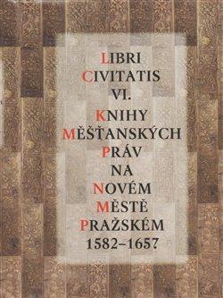 Libri Civitatis VI.. Knihy měšťanských práv na Novém Městě pražském 1582 - 1657 - Jaroslava Mendelová