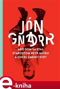 Ako som sa stal starostom Reykjavíku a chcel zmeniť svet - Jón Gnarr e-kniha