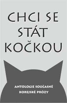 Chci se stát kočkou. Antologie současné korejské prózy - kol.