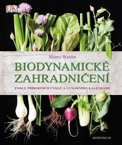 Biodynamické zahradničení. Podle přírodních cyklů a lunárního kalendáře - Monty Waldin
