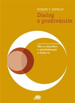 Dialog s prožíváním. Tělo a rozumění v psychoterapii a mimo ni - Eugen T. Gendlin