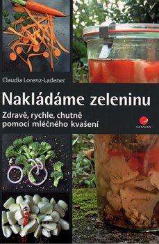 Nakládáme zeleninu. Zdravě, rychle, chutně - pomocí mléčného kvašení - Lorenz-Ladener Claudia