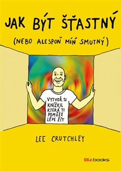 Jak být šťastný (nebo aspoň trochu míň smutný) - Lee Crutchley