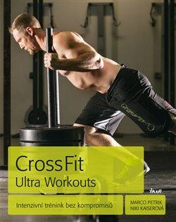 CrossFit Ultra Workouts. Intenzivní trénink bez kompromisů - Marco Petrik, Niki Kaiserová