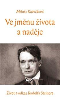Ve jménu života a naděje. život a odkaz Rudolfa Steinera - Miluše Kubíčková