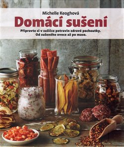 Domácí sušení. Připravte si v sušičce potravin zdravé pochoutky. Od sušeného ovoce až po maso. - Michelle Keoghová