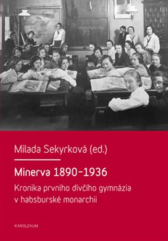 Minerva 1890-1936. Kronika prvního dívčího gymnázia v habsburské monarchii - Milada Sekyrková