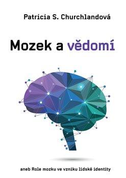 Mozek a vědomí. aneb Role mozku ve vzniku lidské identity - Patricia Churchlandová