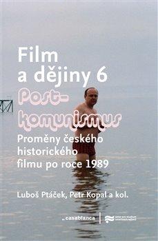 Film a dějiny 6. - Postkomunismus. Proměny českého historického filmu po roce 1989 - Luboš Ptáček, Petr Kopal