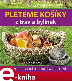 Pleteme košíky z trav a bylinek. Znovuobjevená technika pletení - Walter Friedl e-kniha