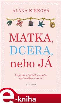Matka, dcera, nebo já. Inspirativní příběh o vztahu mezi matkou a dcerou - Alana Kirk e-kniha