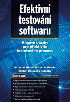 Efektivní testování softwaru. Klíčové otázky pro efektivitu testovacího procesu - Miroslav Bureš, Miroslav Renda, Michal Doležel