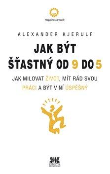 Jak být šťastný od 9 do 5. Jak milovat život, mít rád svou práci a být v ní úspěšný - Alexander Kjerulf
