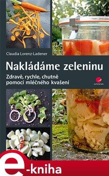 Nakládáme zeleninu. Zdravě, rychle, chutně - pomocí mléčného kvašení - Lorenz-Ladener Claudia e-kniha