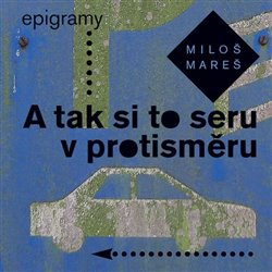 A tak si to seru v protisměru - Epigramy - Miloš Mareš