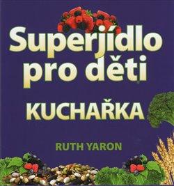 Superjídlo pro děti - kuchařka - Ruth Yaron
