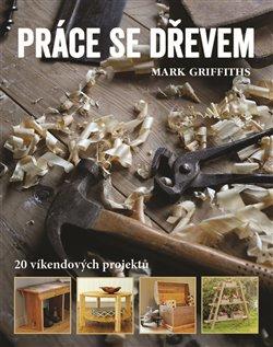Práce se dřevem. 20 víkendových projektů - Mark Griffiths
