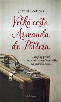 Velká cesta Armanda de Pottera. Tajuplný příběh z luxusní cestovní kanceláře na přelomu století - Joanna Scottová