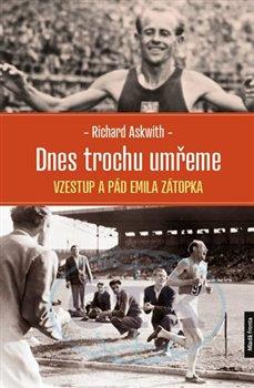 Dnes trochu umřeme - Vzestup a pád Emila Zátopka - Richard Askwith