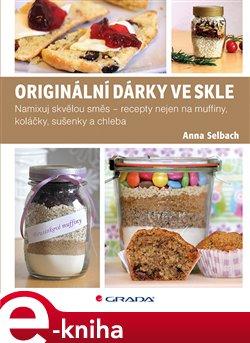 Originální dárky ve skle. Namixuj skvělou směs – recepty nejen na muffiny, koláčky, sušenky a chleba - Anna Selbach e-kniha