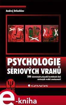 GRADA Publishing Psychologie sériových vrahů. 200 skutečných případů brutálních činů sériových vrahů současnosti - Andrej Drbohlav e-kniha