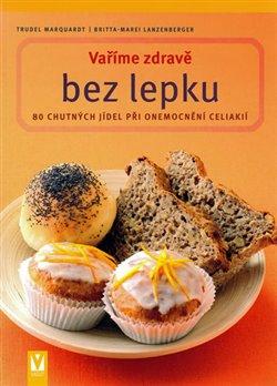 Vaříme zdravě bez lepku. 80 chutných jídel při onemocnění celiakií - Trudel Marquardt, Britta-Marei Lanzenberger