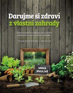 Darujme si zdraví z vlastní zahrady. Vlastní zkušenosti a návody, jak si vytvořit jedlou léčivou oázu v souladu s přírodou - Hanka Sekulová
