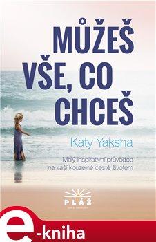Můžeš vše, co chceš. Malý inspirativní průvodce na naší kouzelné cestě životem - Katy Yaksha e-kniha
