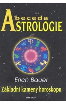 Abeceda Astrologie. Základní kameny horoskopu - Erich Bauer