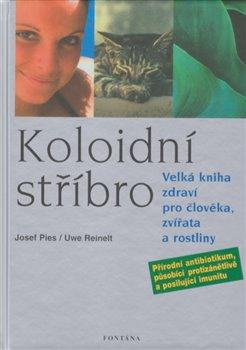 Koloidní stříbro. Velká kniha zdraví pro člověka, zvířata a rostliny - Josef Pies, Uwe Reinelt