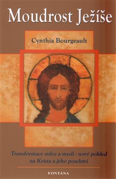 Moudrost Ježíše. Transformace srdce a mysli - nový pohled na Krista a jeho poselství - Cynthia Bourgeault