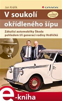 V soukolí okřídleného šípu. Zákulisí automobilky Škoda pohledem tří generací rodiny Hrdličků - Jan Králík e-kniha