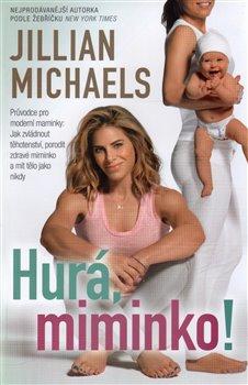 Hurá, miminko!. Průvodce pro moderní maminky: Jak zvládnout těhotenství, porodit zdravé miminko a mít tělo jako nikdy - Jillian Michaels