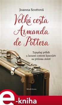 Velká cesta Armanda de Pottera. Tajuplný příběh z luxusní cestovní kanceláře na přelomu století - Joanna Scottová e-kniha