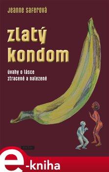 Zlatý kondom. Úvahy o lásce ztracené a nalezené - Jeanne Saferová e-kniha