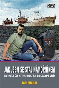 Jak jsem se stal námořníkem. na lodích ČNP m/t Ostrava, m/s Lidice a m/s Orlík - Jan Michal