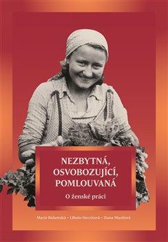 Nezbytná, osvobozující, pomlouvaná. O ženské práci - Marie Bahenská, Libuše Heczková, Dana Musilová