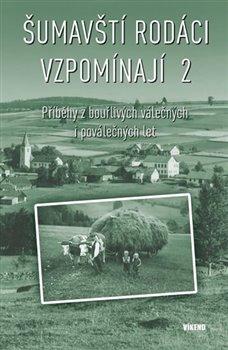 Šumavští rodáci vzpomínají 2. Příběhy z bouřlivých válečných i poválečných let - kol.
