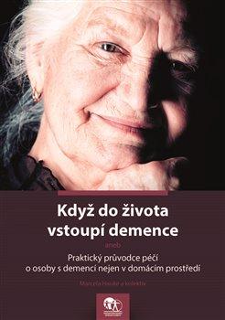 Když do života vstoupí demence. aneb Praktický průvodce péčí o osoby s demencí nejen v domácím prostředí - kol., Marcela Hauke