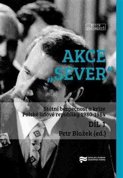 """Akce """"Sever"""" 1. + 2. díl. Státní bezpečnost a krize Polské lidové republiky 1980-1984"""