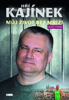 Můj život bez mříží. Nové vydání - Jiří Kajínek
