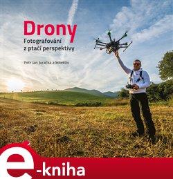 Drony - fotografování z ptačí perspektivy. Co všechno potřebujete vědět o dronech a jejich využití pro leteckou fotografii a video - kolektiv, Petr Jan Juračka e-kniha