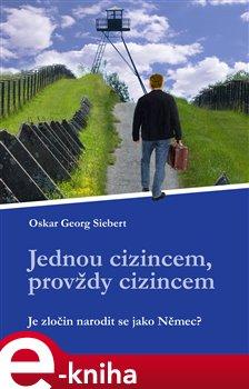 Jednou cizincem, provždy cizincem. Je zločin, narodit se jako Němec? - Oskar Georg Siebert e-kniha