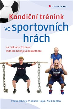 Kondiční trénink ve sportovních hrách. na příkladu fotbalu, ledního hokeje a basketbalu - Vladimír Hojka, Radim Jebavý, Aleš Kaplan