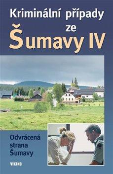 Kriminální případy ze Šumavy IV.. Odvrácená strana Šumavy - kol.